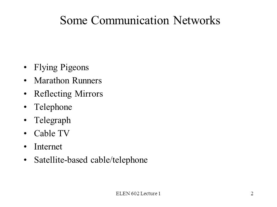 ELEN 602 Lecture 12 Some Communication Networks Flying Pigeons Marathon Runners Reflecting Mirrors Telephone Telegraph Cable TV Internet Satellite-based cable/telephone