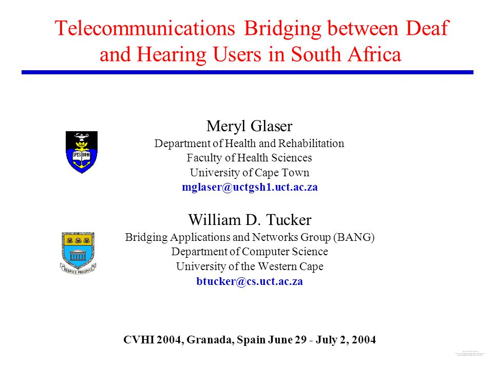 Telecommunications Bridging between Deaf and Hearing Users in South Africa Meryl Glaser Department of Health and Rehabilitation Faculty of Health Sciences University of Cape Town mglaser@uctgsh1.uct.ac.za William D.