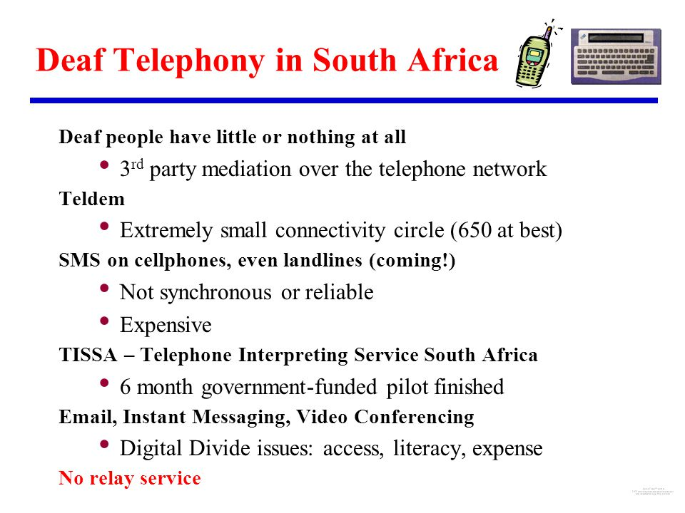 Deaf Telephony in South Africa Deaf people have little or nothing at all 3 rd party mediation over the telephone network Teldem Extremely small connectivity circle (650 at best) SMS on cellphones, even landlines (coming!) Not synchronous or reliable Expensive TISSA – Telephone Interpreting Service South Africa 6 month government-funded pilot finished Email, Instant Messaging, Video Conferencing Digital Divide issues: access, literacy, expense No relay service