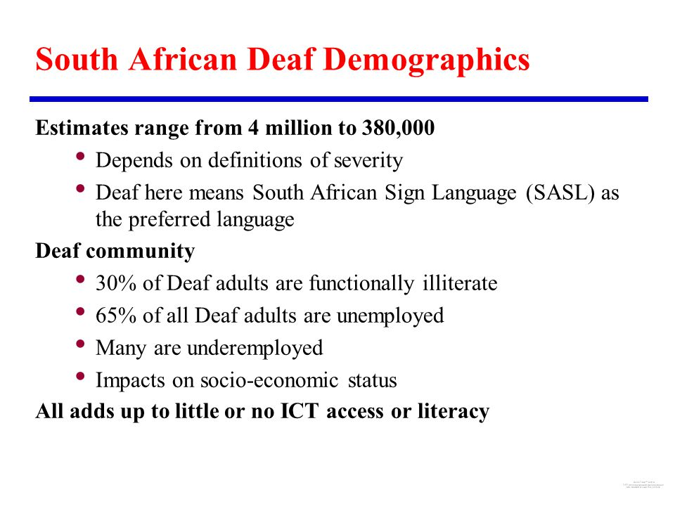 South African Deaf Demographics Estimates range from 4 million to 380,000 Depends on definitions of severity Deaf here means South African Sign Language (SASL) as the preferred language Deaf community 30% of Deaf adults are functionally illiterate 65% of all Deaf adults are unemployed Many are underemployed Impacts on socio-economic status All adds up to little or no ICT access or literacy