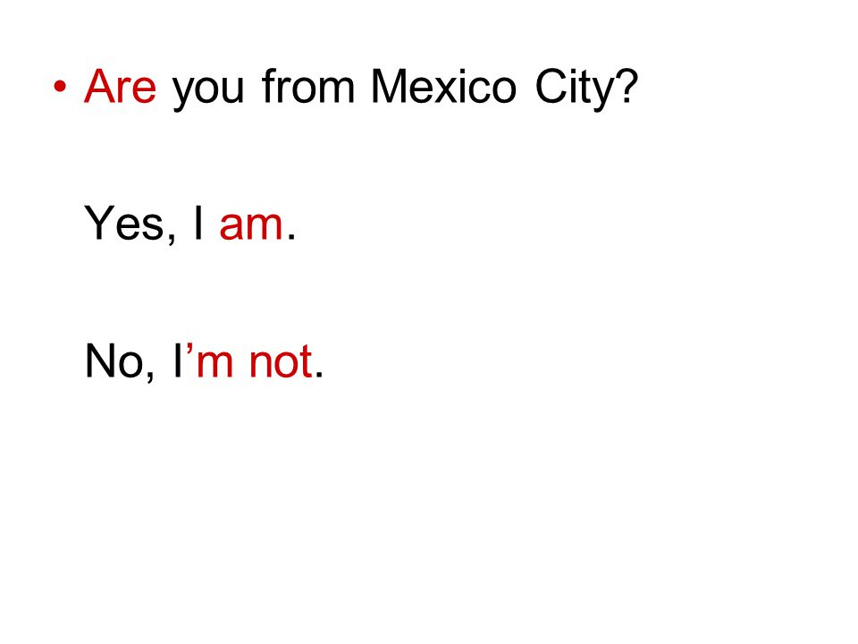 Are you from Mexico City? Yes, I am. No, Im not.