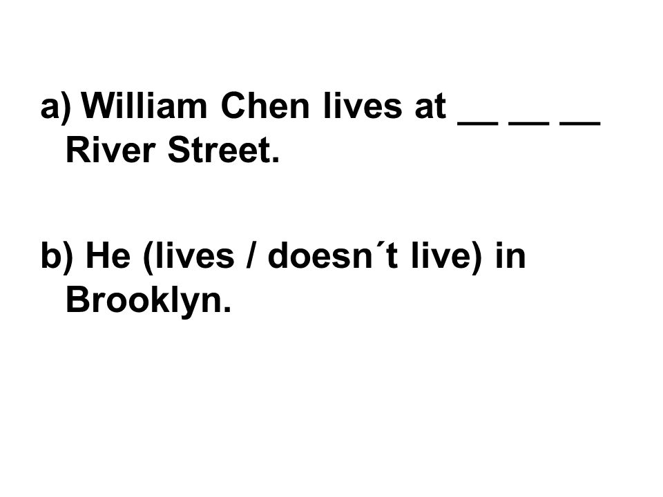 a) William Chen lives at __ __ __ River Street. b) He (lives / doesn´t live) in Brooklyn.