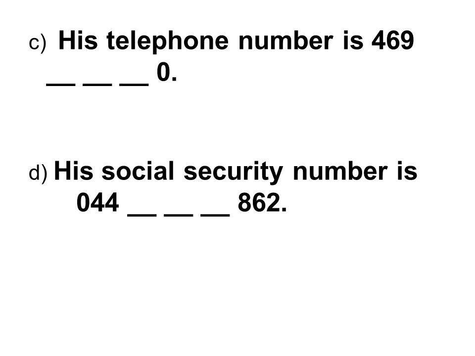 c) His telephone number is 469 __ __ __ 0. d) His social security number is 044 __ __ __ 862.