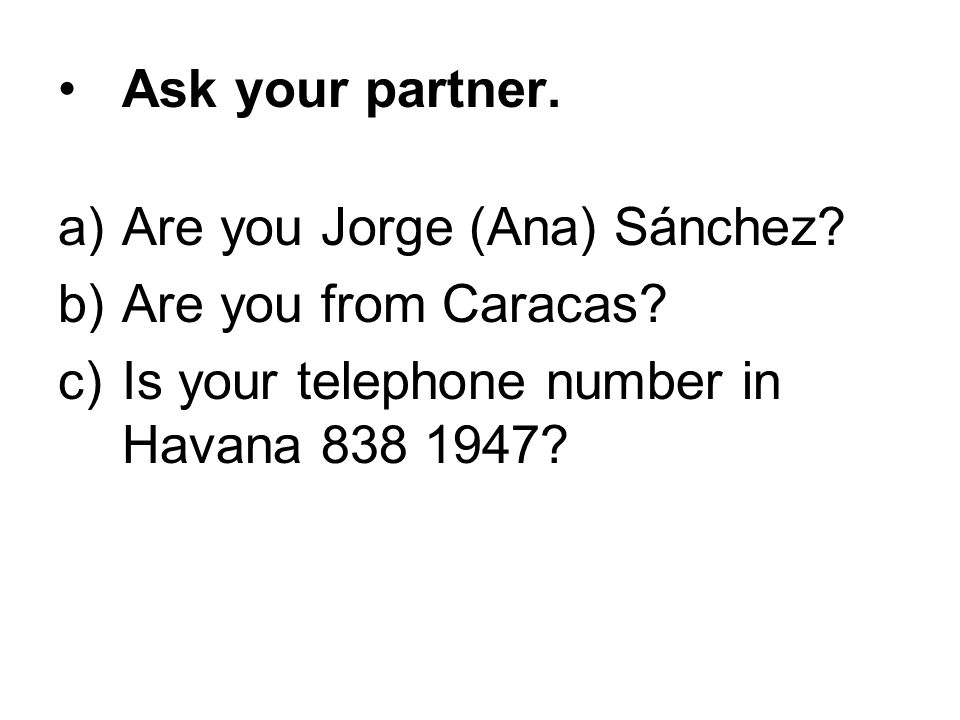Ask your partner. a)Are you Jorge (Ana) Sánchez? b)Are you from Caracas? c)Is your telephone number in Havana 838 1947?