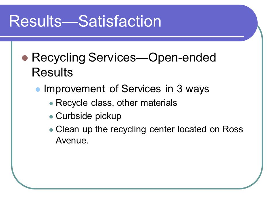 ResultsSatisfaction Recycling ServicesOpen-ended Results Improvement of Services in 3 ways Recycle class, other materials Curbside pickup Clean up the