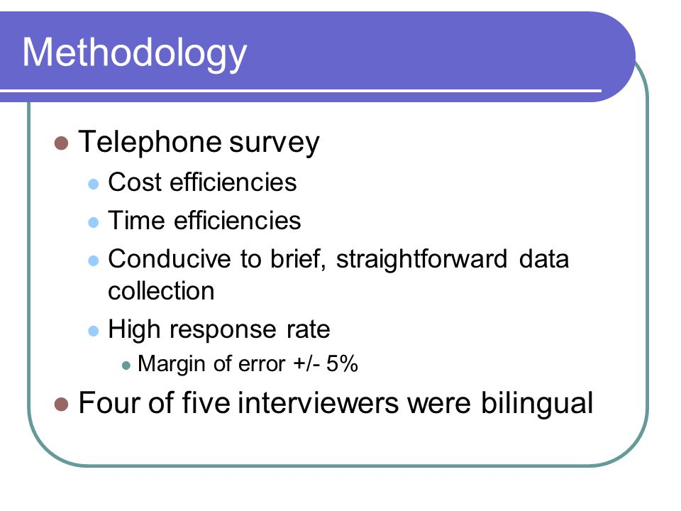 Methodology Telephone survey Cost efficiencies Time efficiencies Conducive to brief, straightforward data collection High response rate Margin of erro