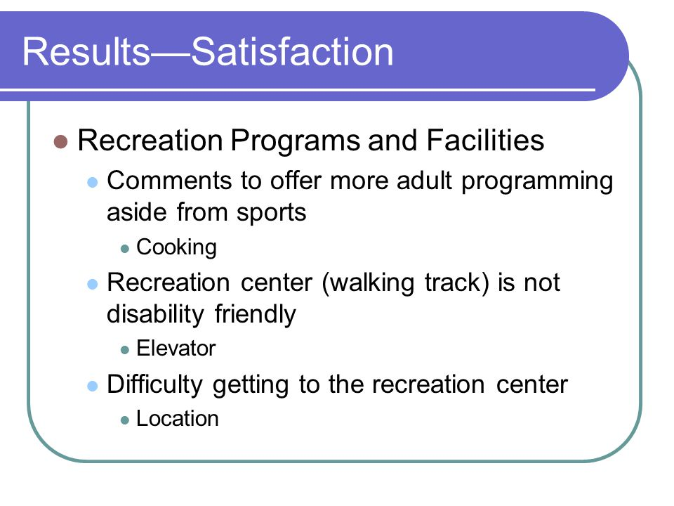ResultsSatisfaction Recreation Programs and Facilities Comments to offer more adult programming aside from sports Cooking Recreation center (walking t