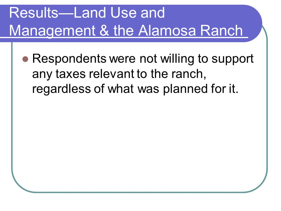 ResultsLand Use and Management & the Alamosa Ranch Respondents were not willing to support any taxes relevant to the ranch, regardless of what was pla