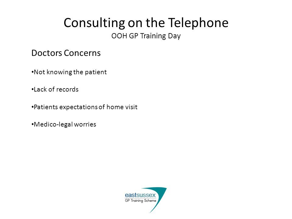 Consulting on the Telephone OOH GP Training Day Doctors Concerns Not knowing the patient Lack of records Patients expectations of home visit Medico-legal worries