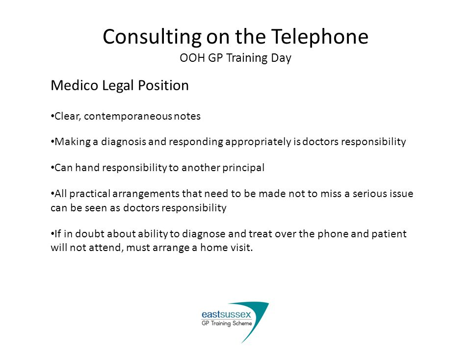 Consulting on the Telephone OOH GP Training Day Medico Legal Position Clear, contemporaneous notes Making a diagnosis and responding appropriately is doctors responsibility Can hand responsibility to another principal All practical arrangements that need to be made not to miss a serious issue can be seen as doctors responsibility If in doubt about ability to diagnose and treat over the phone and patient will not attend, must arrange a home visit.