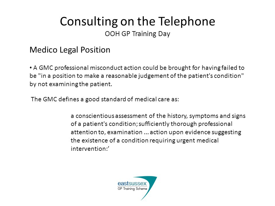 Consulting on the Telephone OOH GP Training Day Medico Legal Position A GMC professional misconduct action could be brought for having failed to be in a position to make a reasonable judgement of the patient s condition by not examining the patient.