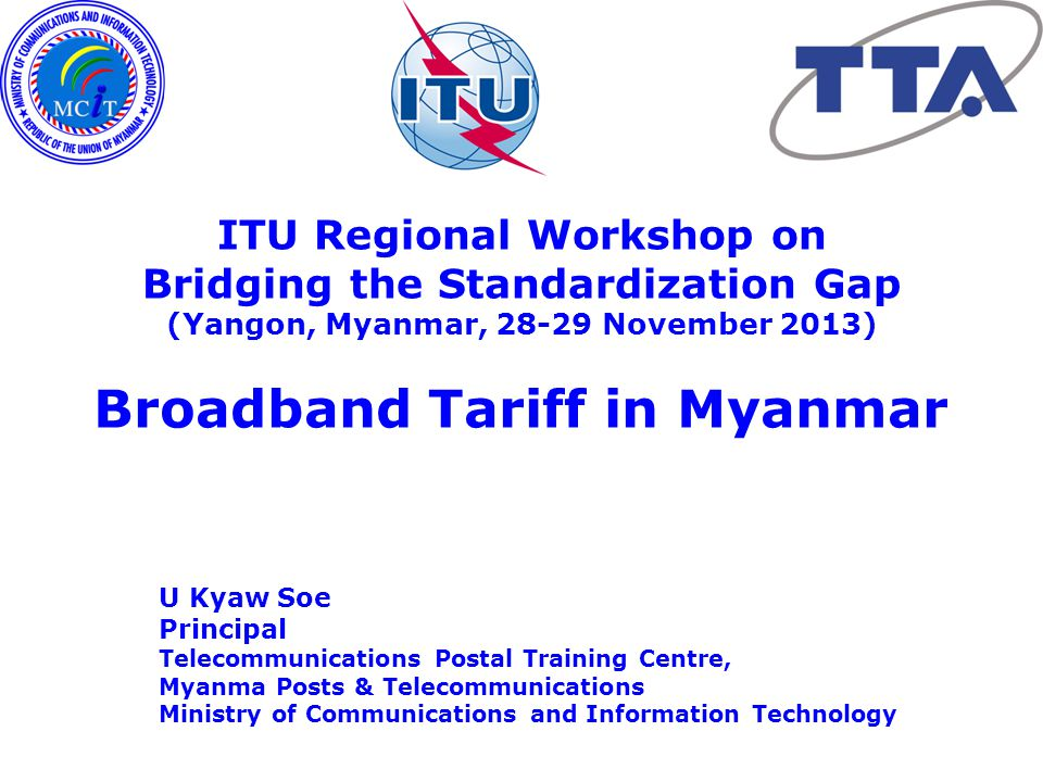 ITU Regional Workshop on Bridging the Standardization Gap (Yangon, Myanmar, 28-29 November 2013) U Kyaw Soe Principal Telecommunications Postal Training Centre, Myanma Posts & Telecommunications Ministry of Communications and Information Technology Broadband Tariff in Myanmar