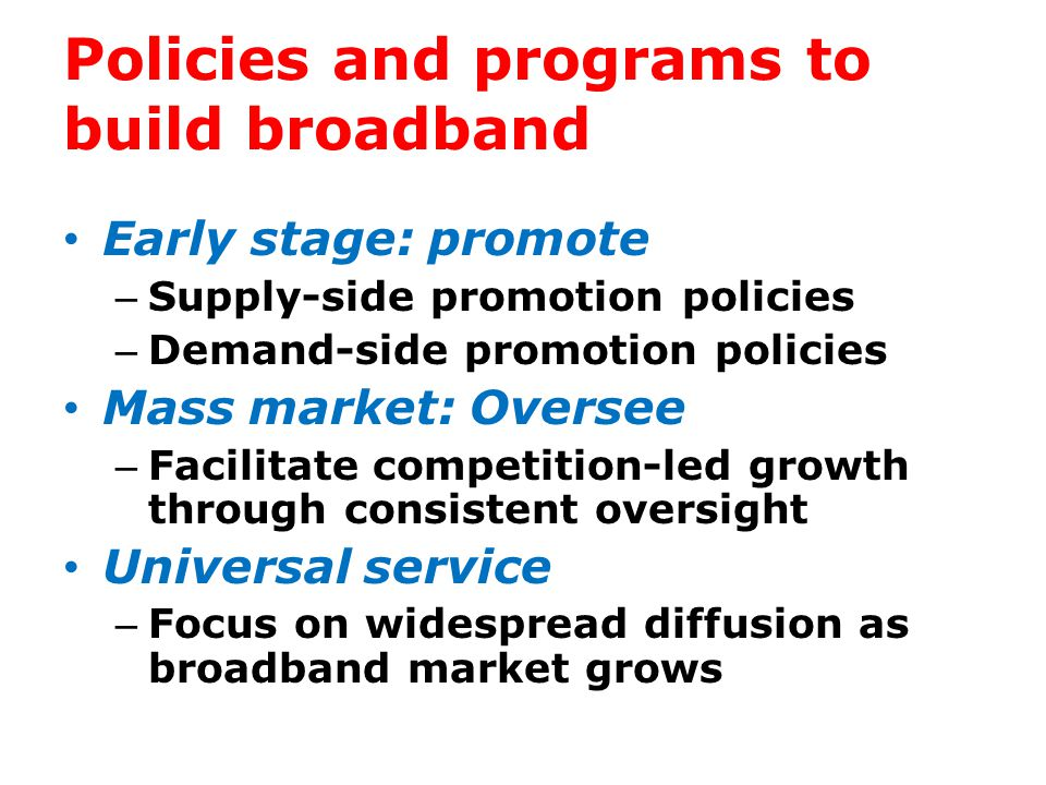 Policies and programs to build broadband Early stage: promote – Supply-side promotion policies – Demand-side promotion policies Mass market: Oversee – Facilitate competition-led growth through consistent oversight Universal service – Focus on widespread diffusion as broadband market grows