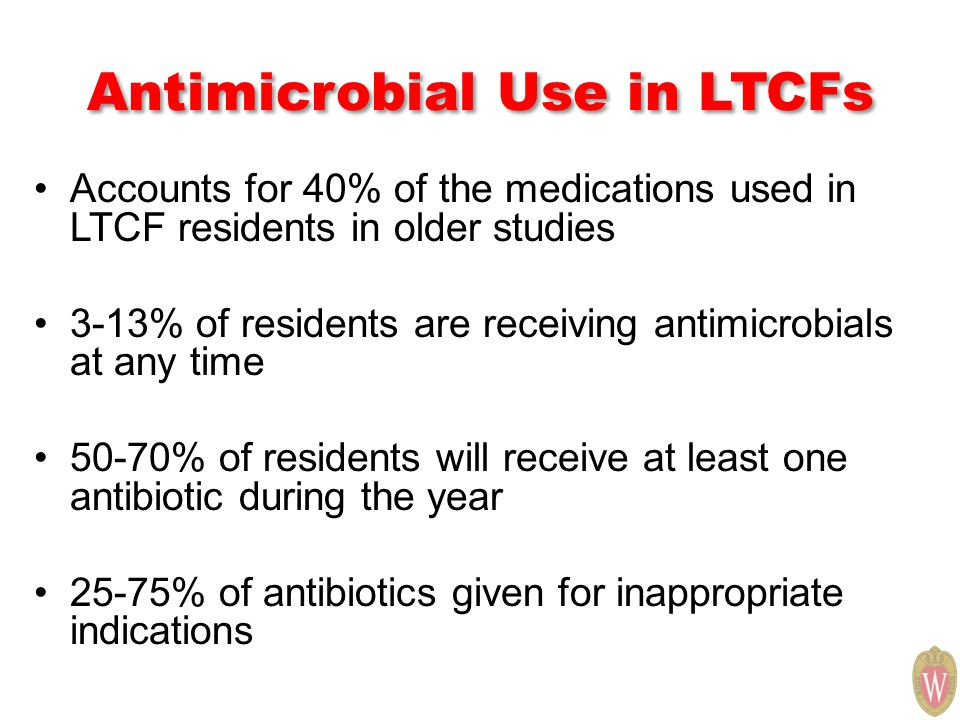 Antimicrobial Use in LTCFs Accounts for 40% of the medications used in LTCF residents in older studies 3-13% of residents are receiving antimicrobials at any time 50-70% of residents will receive at least one antibiotic during the year 25-75% of antibiotics given for inappropriate indications