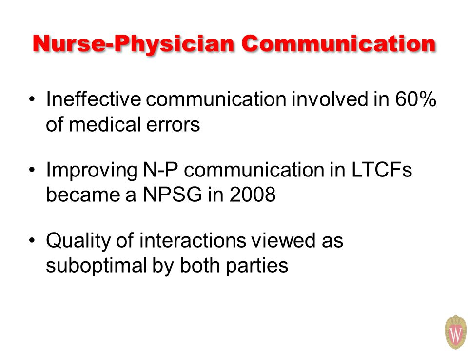 Nurse-Physician Communication Ineffective communication involved in 60% of medical errors Improving N-P communication in LTCFs became a NPSG in 2008 Quality of interactions viewed as suboptimal by both parties