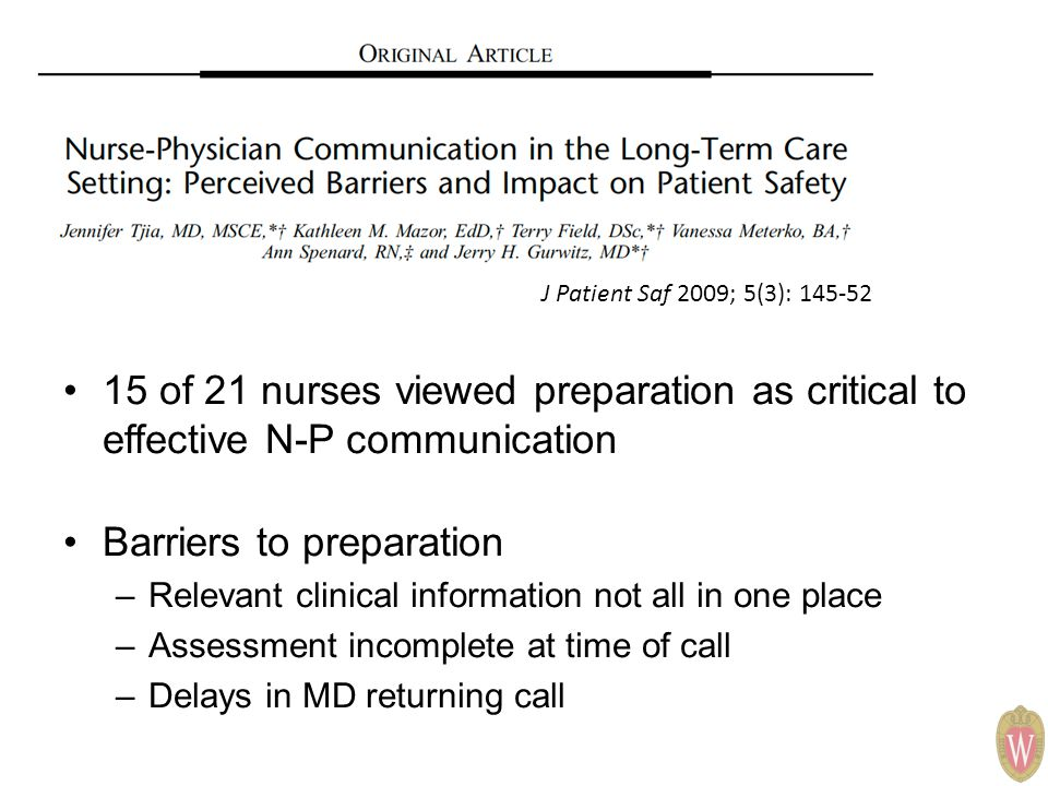 15 of 21 nurses viewed preparation as critical to effective N-P communication Barriers to preparation –Relevant clinical information not all in one place –Assessment incomplete at time of call –Delays in MD returning call J Patient Saf 2009; 5(3): 145-52