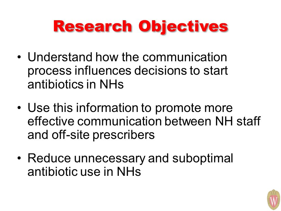 Research Objectives Understand how the communication process influences decisions to start antibiotics in NHs Use this information to promote more effective communication between NH staff and off-site prescribers Reduce unnecessary and suboptimal antibiotic use in NHs
