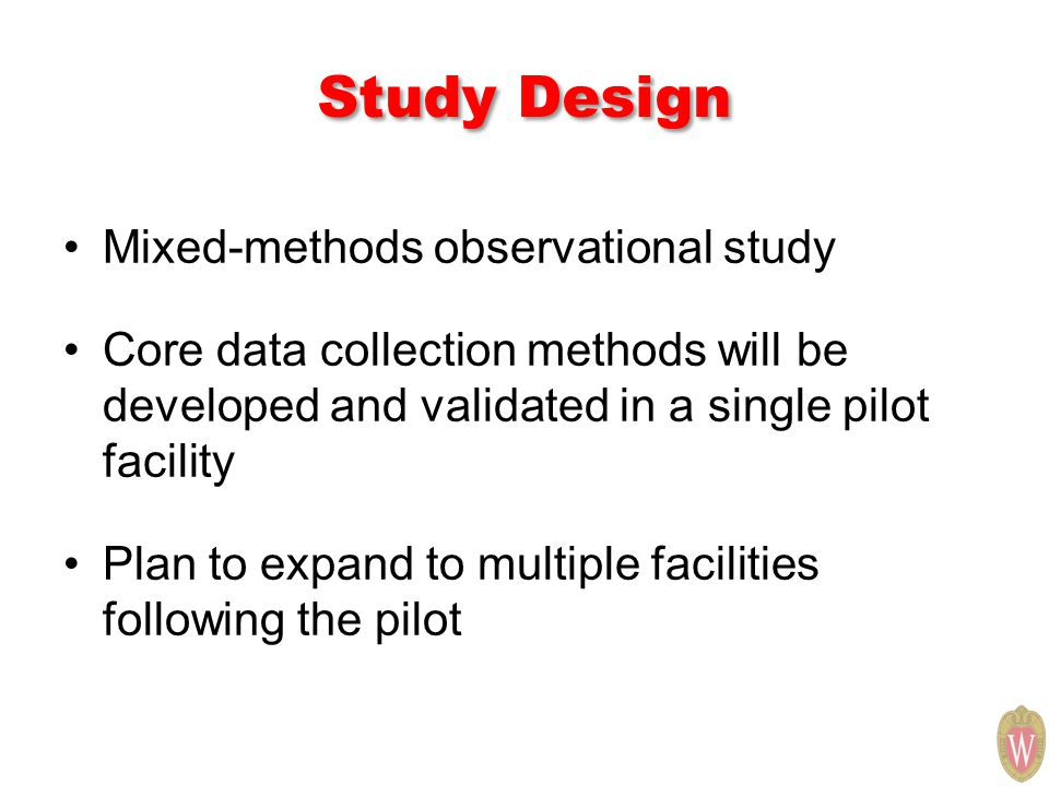 Study Design Mixed-methods observational study Core data collection methods will be developed and validated in a single pilot facility Plan to expand
