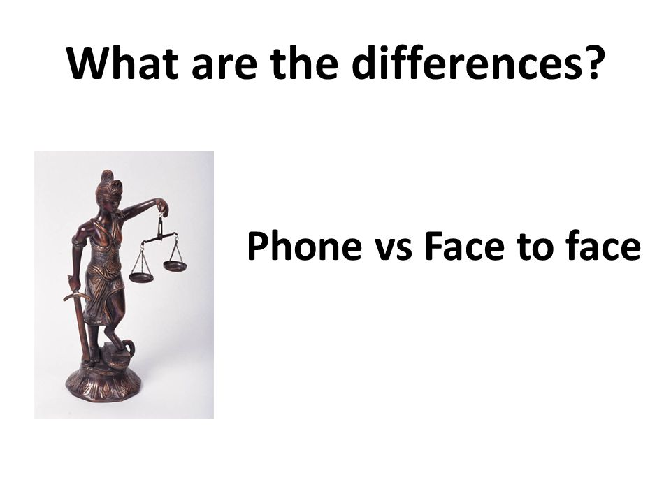 What are the differences Phone vs Face to face