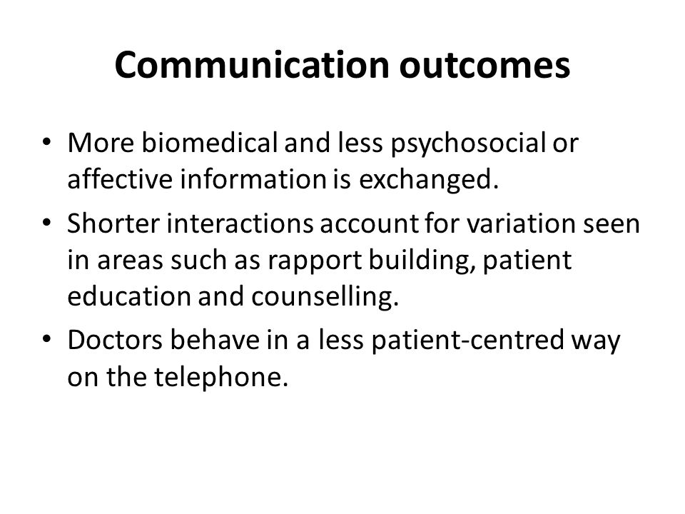 Communication outcomes More biomedical and less psychosocial or affective information is exchanged.