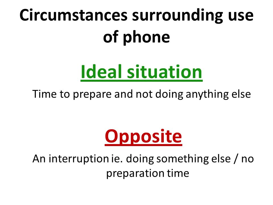 Circumstances surrounding use of phone Ideal situation Time to prepare and not doing anything else Opposite An interruption ie.
