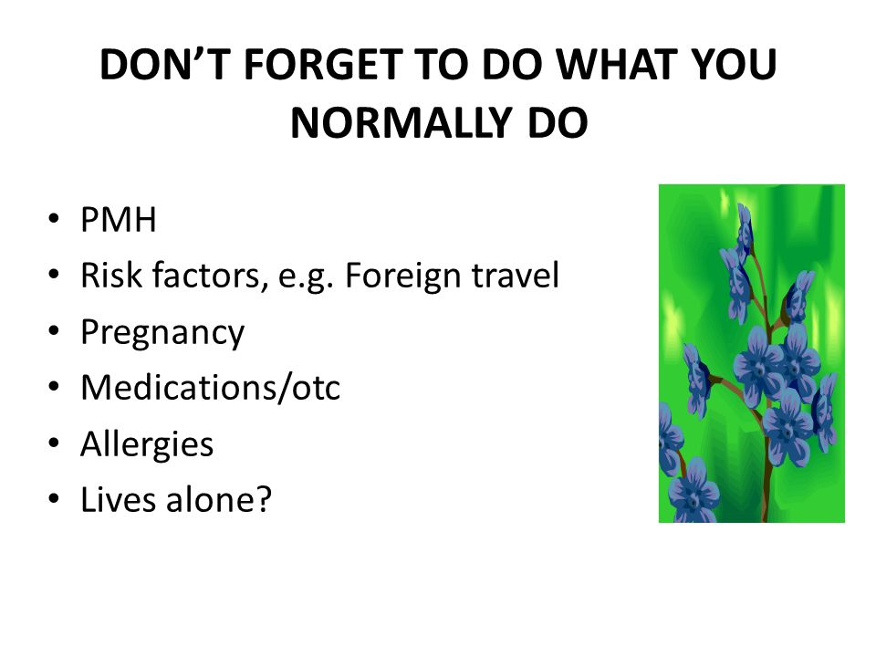 DONT FORGET TO DO WHAT YOU NORMALLY DO PMH Risk factors, e.g. Foreign travel Pregnancy Medications/otc Allergies Lives alone?