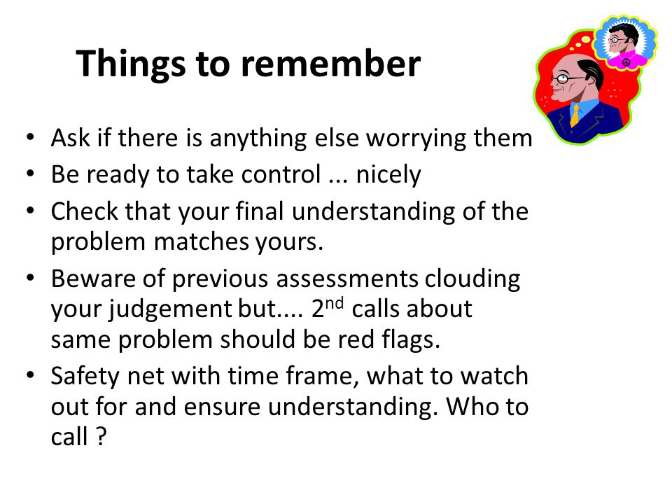 Things to remember Ask if there is anything else worrying them Be ready to take control... nicely Check that your final understanding of the problem m