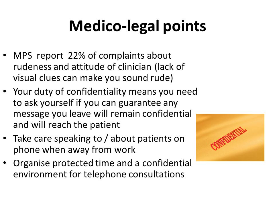 Medico-legal points MPS report 22% of complaints about rudeness and attitude of clinician (lack of visual clues can make you sound rude) Your duty of confidentiality means you need to ask yourself if you can guarantee any message you leave will remain confidential and will reach the patient Take care speaking to / about patients on phone when away from work Organise protected time and a confidential environment for telephone consultations