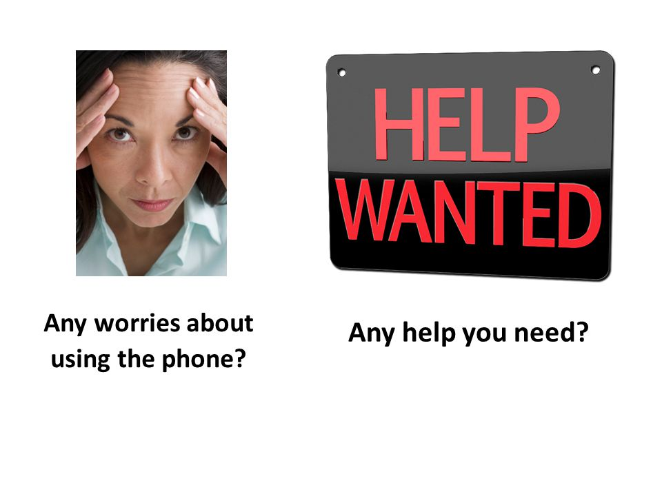 Any worries about using the phone Any help you need