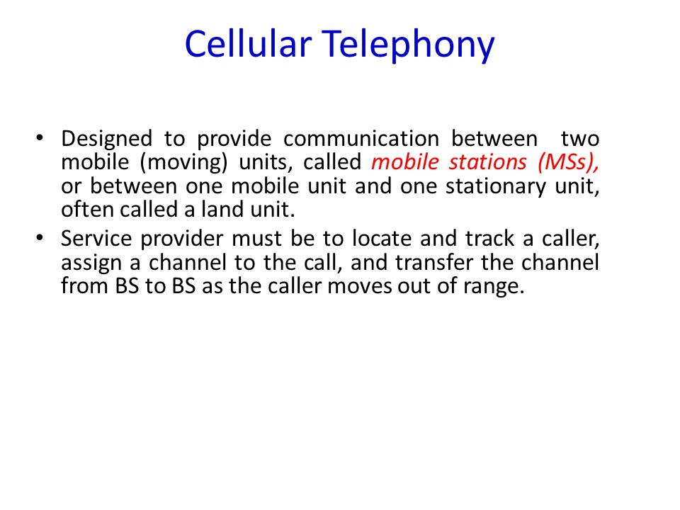 Cellular Telephony Designed to provide communication between two mobile (moving) units, called mobile stations (MSs), or between one mobile unit and o