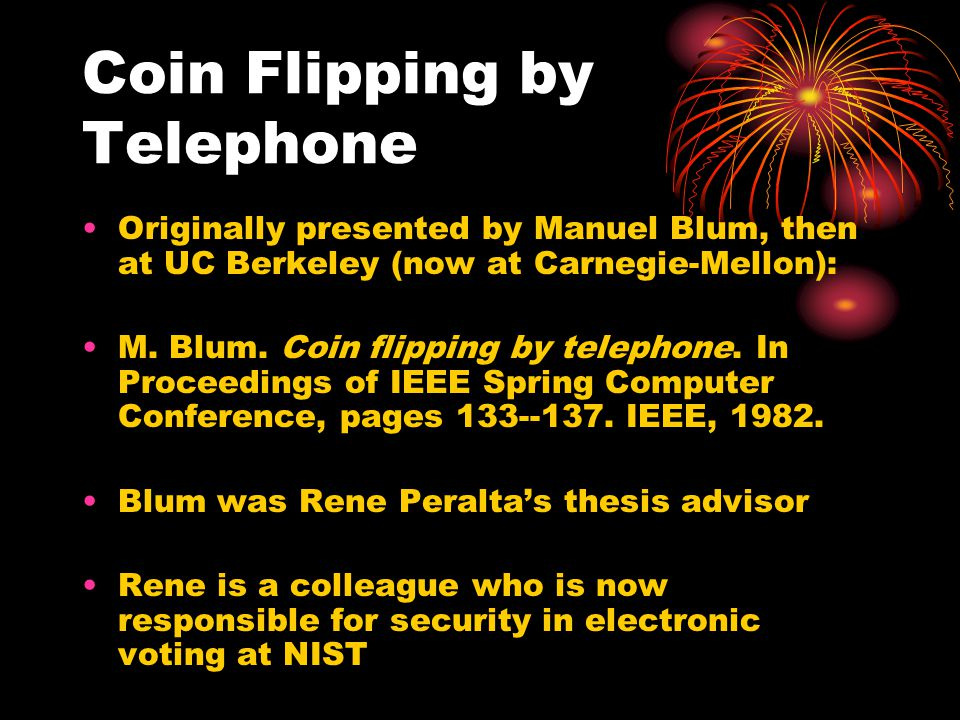 Coin Flipping by Telephone Originally presented by Manuel Blum, then at UC Berkeley (now at Carnegie-Mellon): M. Blum. Coin flipping by telephone. In