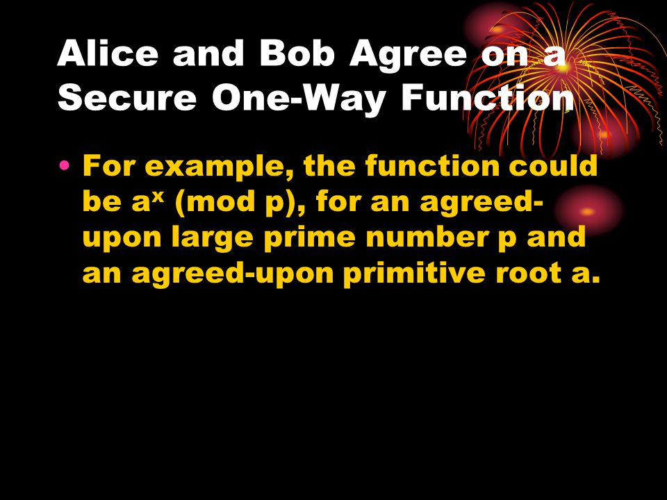 Alice and Bob Agree on a Secure One-Way Function For example, the function could be a x (mod p), for an agreed- upon large prime number p and an agree