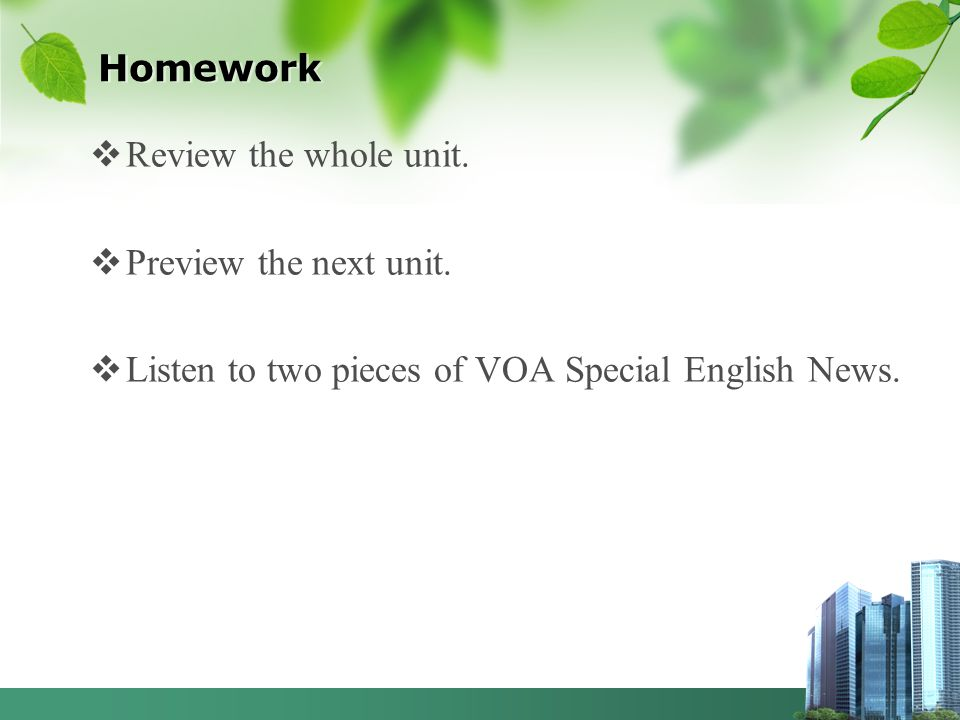 Homework Review the whole unit. Preview the next unit. Listen to two pieces of VOA Special English News.