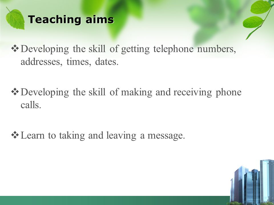 Teaching aims Developing the skill of getting telephone numbers, addresses, times, dates. Developing the skill of making and receiving phone calls. Le