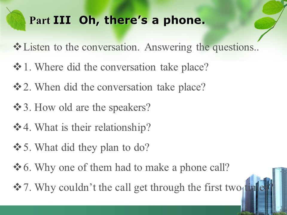 Part III Oh, theres a phone. Listen to the conversation. Answering the questions.. 1. Where did the conversation take place? 2. When did the conversat