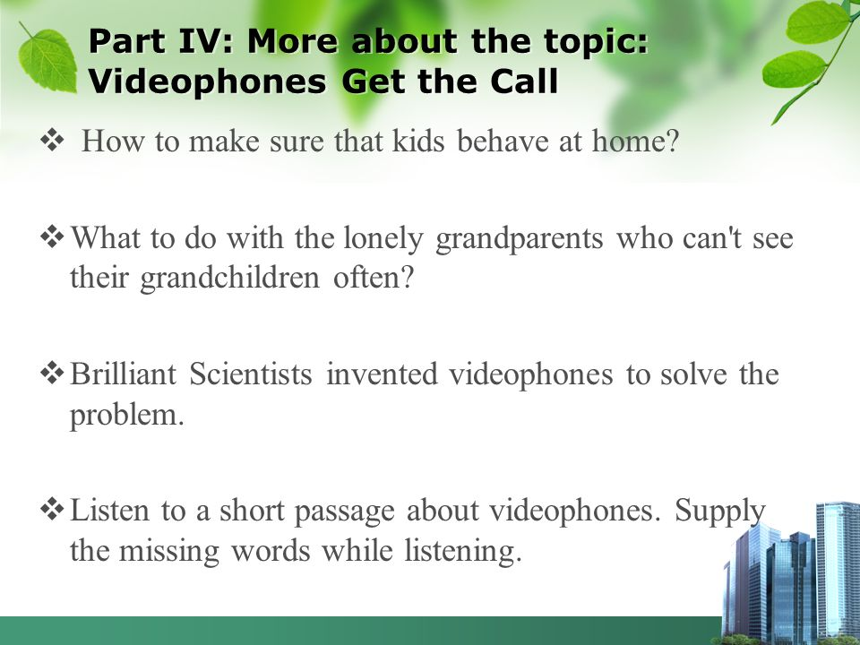 Part IV: More about the topic: Videophones Get the Call How to make sure that kids behave at home? What to do with the lonely grandparents who can't s