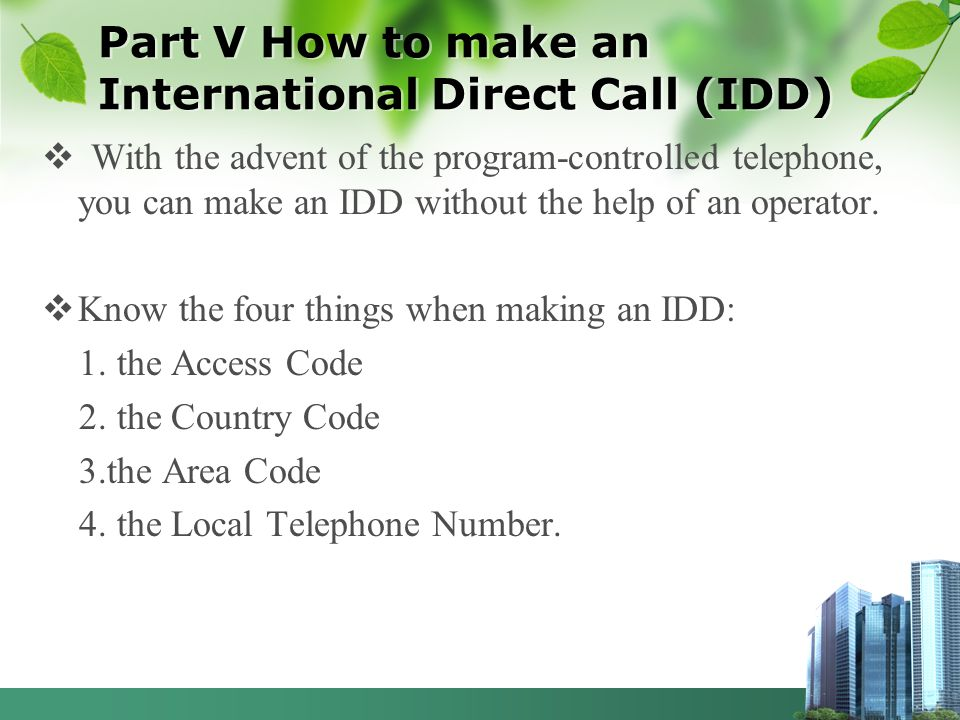 Part V How to make an International Direct Call (IDD) With the advent of the program-controlled telephone, you can make an IDD without the help of an