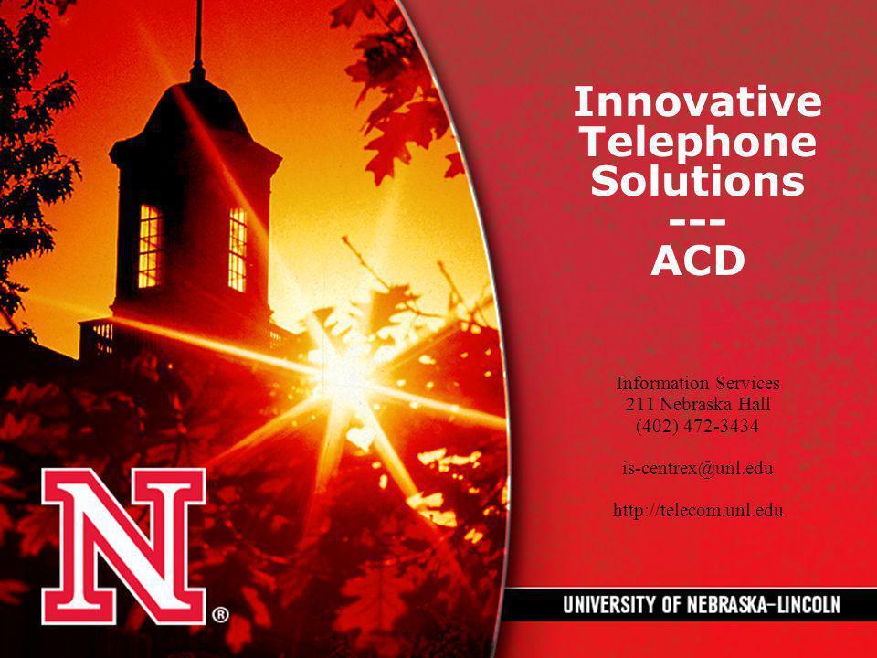 Innovative Telephone Solutions --- ACD Information Services 211 Nebraska Hall (402) 472-3434 is-centrex@unl.edu http://telecom.unl.edu
