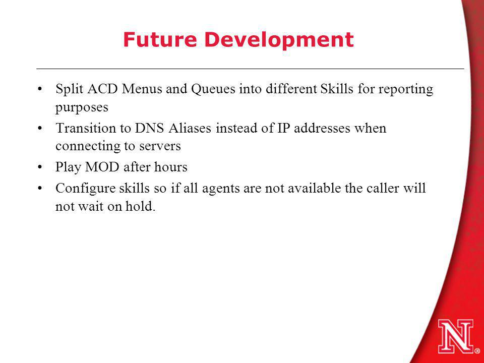 Future Development Split ACD Menus and Queues into different Skills for reporting purposes Transition to DNS Aliases instead of IP addresses when connecting to servers Play MOD after hours Configure skills so if all agents are not available the caller will not wait on hold.