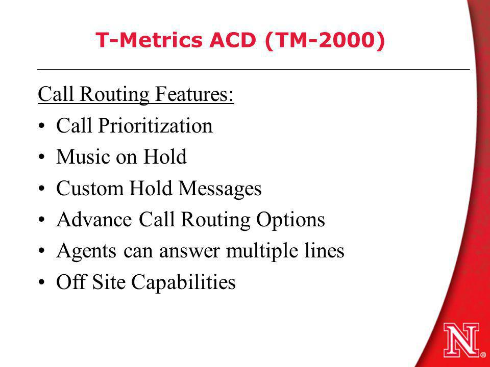 T-Metrics ACD (TM-2000) Call Routing Features: Call Prioritization Music on Hold Custom Hold Messages Advance Call Routing Options Agents can answer multiple lines Off Site Capabilities