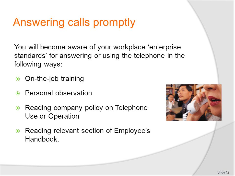 Answering calls promptly You will become aware of your workplace enterprise standards for answering or using the telephone in the following ways: On-t