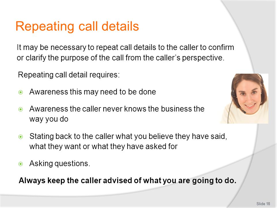 Repeating call details It may be necessary to repeat call details to the caller to confirm or clarify the purpose of the call from the callers perspec