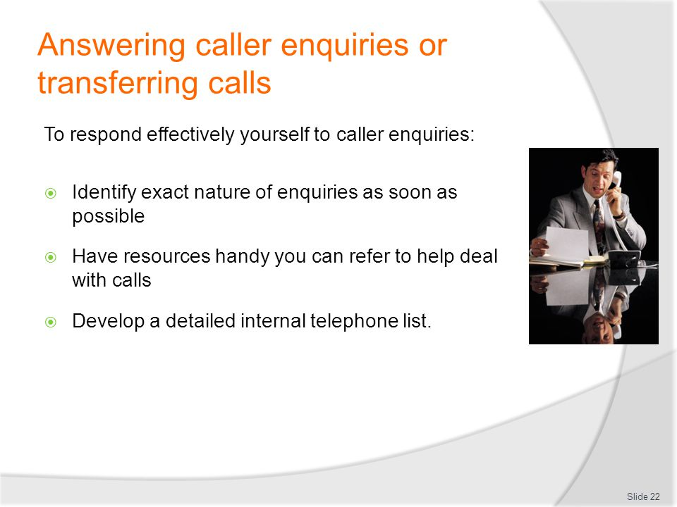 Answering caller enquiries or transferring calls To respond effectively yourself to caller enquiries: Identify exact nature of enquiries as soon as po