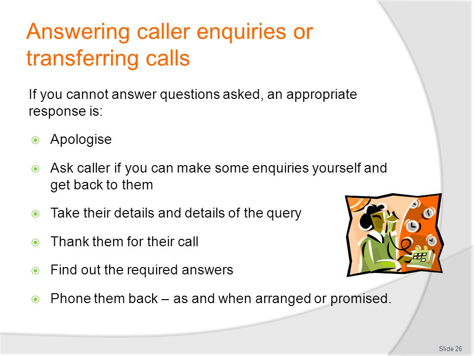 Answering caller enquiries or transferring calls If you cannot answer questions asked, an appropriate response is: Apologise Ask caller if you can mak
