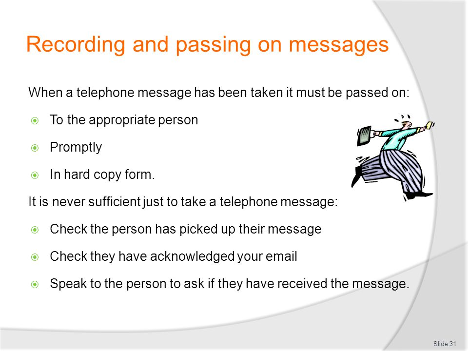Recording and passing on messages When a telephone message has been taken it must be passed on: To the appropriate person Promptly In hard copy form.
