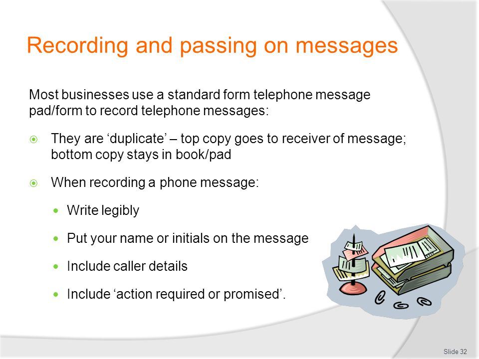 Recording and passing on messages Most businesses use a standard form telephone message pad/form to record telephone messages: They are duplicate – to