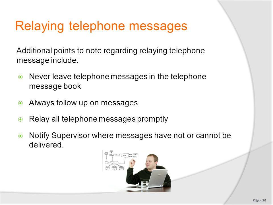 Relaying telephone messages Additional points to note regarding relaying telephone message include: Never leave telephone messages in the telephone me