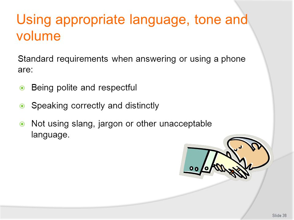 Using appropriate language, tone and volume Standard requirements when answering or using a phone are: Being polite and respectful Speaking correctly