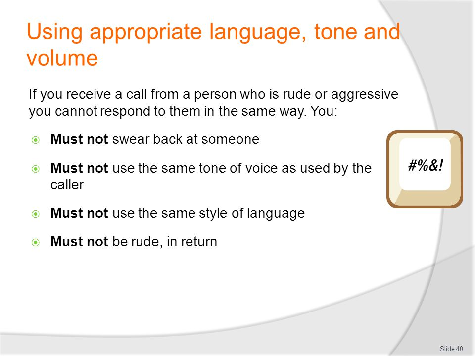 Using appropriate language, tone and volume If you receive a call from a person who is rude or aggressive you cannot respond to them in the same way.