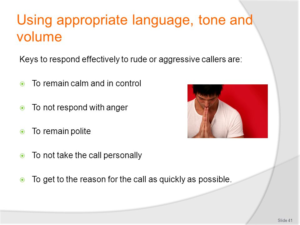 Using appropriate language, tone and volume Keys to respond effectively to rude or aggressive callers are: To remain calm and in control To not respon
